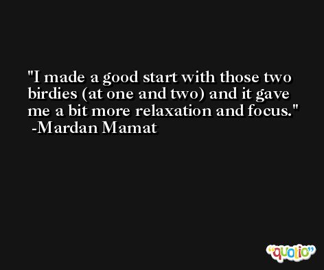 I made a good start with those two birdies (at one and two) and it gave me a bit more relaxation and focus. -Mardan Mamat
