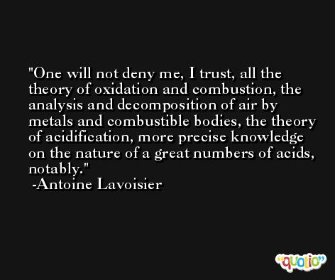 One will not deny me, I trust, all the theory of oxidation and combustion, the analysis and decomposition of air by metals and combustible bodies, the theory of acidification, more precise knowledge on the nature of a great numbers of acids, notably. -Antoine Lavoisier