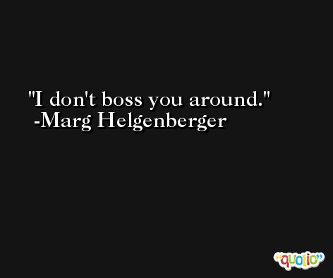 I don't boss you around. -Marg Helgenberger