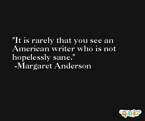 It is rarely that you see an American writer who is not hopelessly sane. -Margaret Anderson