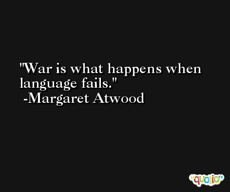 War is what happens when language fails. -Margaret Atwood