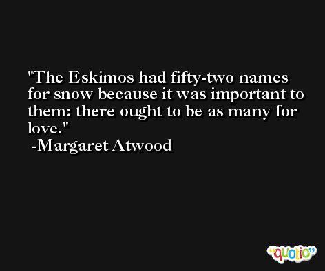 The Eskimos had fifty-two names for snow because it was important to them: there ought to be as many for love. -Margaret Atwood