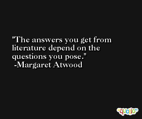 The answers you get from literature depend on the questions you pose. -Margaret Atwood