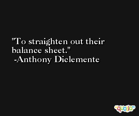 To straighten out their balance sheet. -Anthony Diclemente