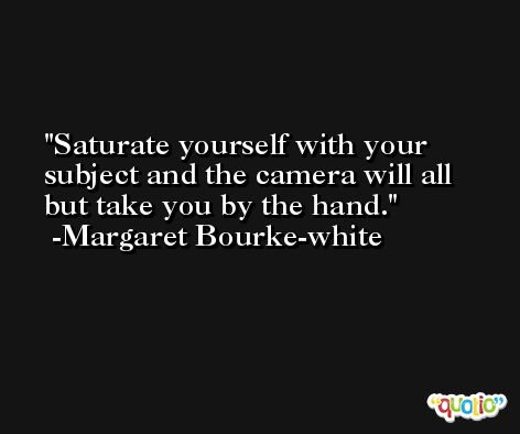 Saturate yourself with your subject and the camera will all but take you by the hand. -Margaret Bourke-white