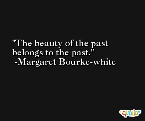 The beauty of the past belongs to the past. -Margaret Bourke-white