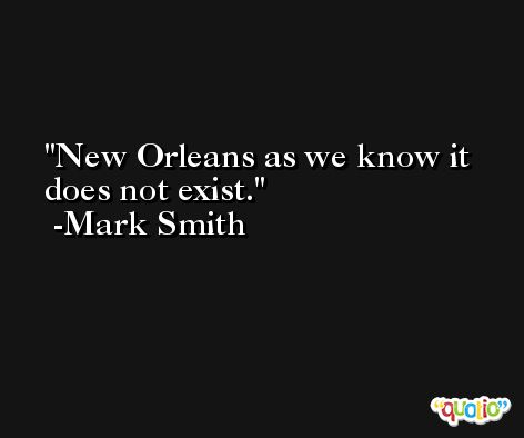 New Orleans as we know it does not exist. -Mark Smith