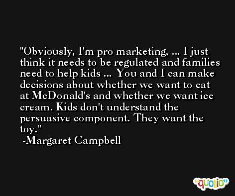 Obviously, I'm pro marketing, ... I just think it needs to be regulated and families need to help kids ... You and I can make decisions about whether we want to eat at McDonald's and whether we want ice cream. Kids don't understand the persuasive component. They want the toy. -Margaret Campbell