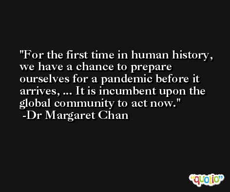 For the first time in human history, we have a chance to prepare ourselves for a pandemic before it arrives, ... It is incumbent upon the global community to act now. -Dr Margaret Chan