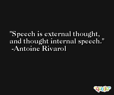 Speech is external thought, and thought internal speech. -Antoine Rivarol