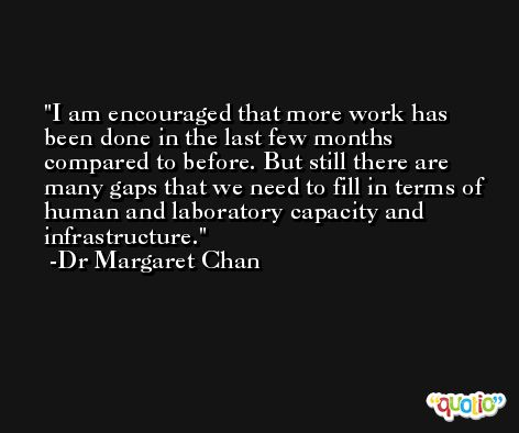 I am encouraged that more work has been done in the last few months compared to before. But still there are many gaps that we need to fill in terms of human and laboratory capacity and infrastructure. -Dr Margaret Chan