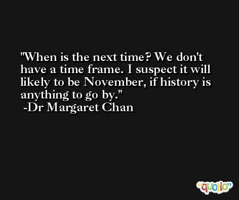 When is the next time? We don't have a time frame. I suspect it will likely to be November, if history is anything to go by. -Dr Margaret Chan