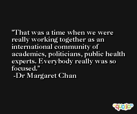 That was a time when we were really working together as an international community of academics, politicians, public health experts. Everybody really was so focused. -Dr Margaret Chan