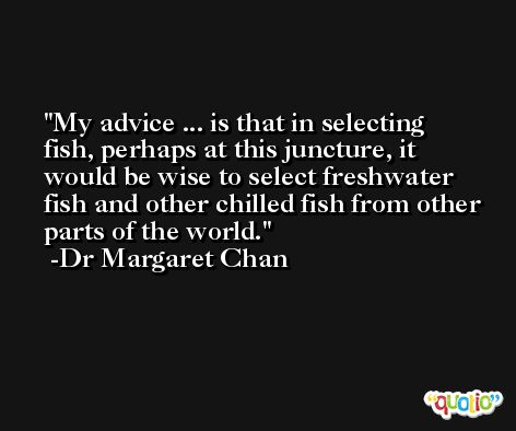 My advice ... is that in selecting fish, perhaps at this juncture, it would be wise to select freshwater fish and other chilled fish from other parts of the world. -Dr Margaret Chan