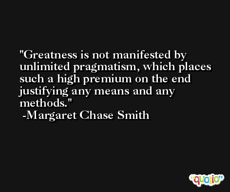 Greatness is not manifested by unlimited pragmatism, which places such a high premium on the end justifying any means and any methods. -Margaret Chase Smith