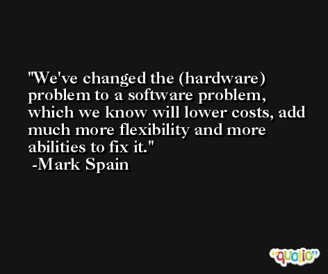 We've changed the (hardware) problem to a software problem, which we know will lower costs, add much more flexibility and more abilities to fix it. -Mark Spain