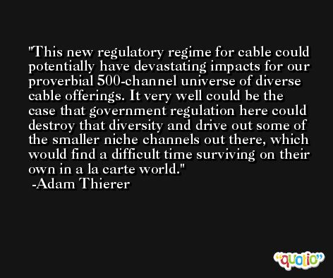 This new regulatory regime for cable could potentially have devastating impacts for our proverbial 500-channel universe of diverse cable offerings. It very well could be the case that government regulation here could destroy that diversity and drive out some of the smaller niche channels out there, which would find a difficult time surviving on their own in a la carte world. -Adam Thierer