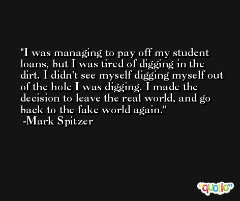 I was managing to pay off my student loans, but I was tired of digging in the dirt. I didn't see myself digging myself out of the hole I was digging. I made the decision to leave the real world, and go back to the fake world again. -Mark Spitzer