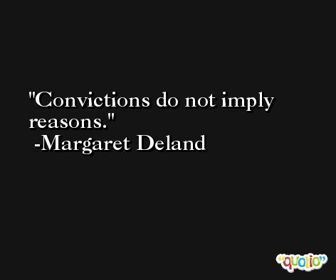 Convictions do not imply reasons. -Margaret Deland