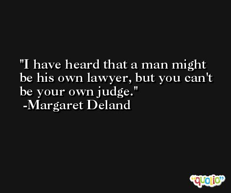I have heard that a man might be his own lawyer, but you can't be your own judge. -Margaret Deland