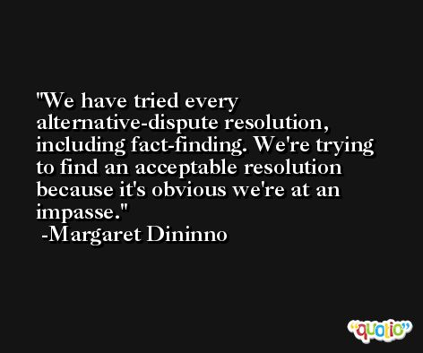 We have tried every alternative-dispute resolution, including fact-finding. We're trying to find an acceptable resolution because it's obvious we're at an impasse. -Margaret Dininno