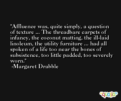 Affluence was, quite simply, a question of texture ... The threadbare carpets of infancy, the coconut matting, the ill-laid linoleum, the utility furniture ... had all spoken of a life too near the bones of subsistence, too little padded, too severely worn. -Margaret Drabble