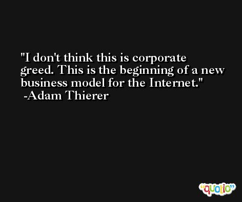 I don't think this is corporate greed. This is the beginning of a new business model for the Internet. -Adam Thierer