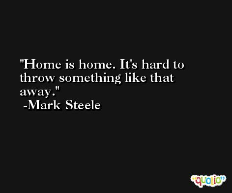 Home is home. It's hard to throw something like that away. -Mark Steele