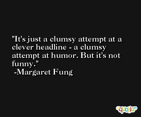It's just a clumsy attempt at a clever headline - a clumsy attempt at humor. But it's not funny. -Margaret Fung