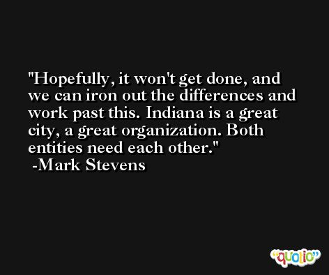 Hopefully, it won't get done, and we can iron out the differences and work past this. Indiana is a great city, a great organization. Both entities need each other. -Mark Stevens