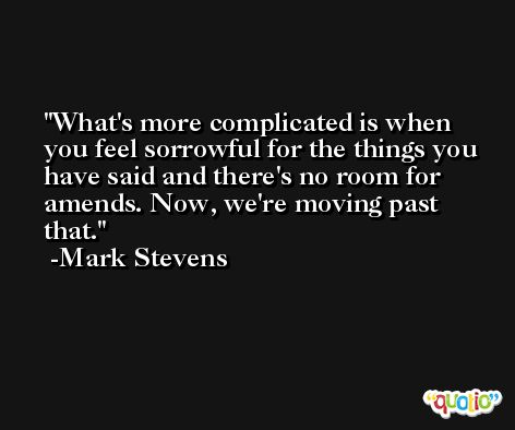 What's more complicated is when you feel sorrowful for the things you have said and there's no room for amends. Now, we're moving past that. -Mark Stevens