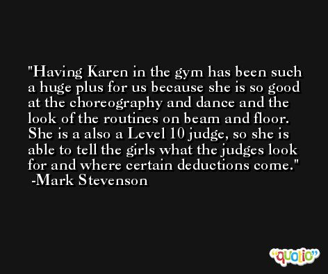 Having Karen in the gym has been such a huge plus for us because she is so good at the choreography and dance and the look of the routines on beam and floor. She is a also a Level 10 judge, so she is able to tell the girls what the judges look for and where certain deductions come. -Mark Stevenson