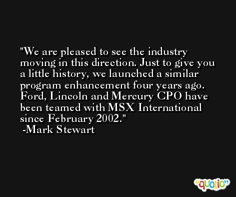 We are pleased to see the industry moving in this direction. Just to give you a little history, we launched a similar program enhancement four years ago. Ford, Lincoln and Mercury CPO have been teamed with MSX International since February 2002. -Mark Stewart