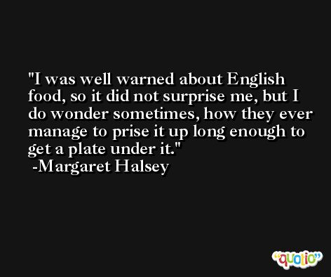 I was well warned about English food, so it did not surprise me, but I do wonder sometimes, how they ever manage to prise it up long enough to get a plate under it. -Margaret Halsey