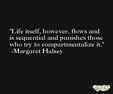 Life itself, however, flows and is sequential and punishes those who try to compartmentalize it. -Margaret Halsey