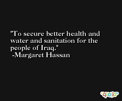 To secure better health and water and sanitation for the people of Iraq. -Margaret Hassan