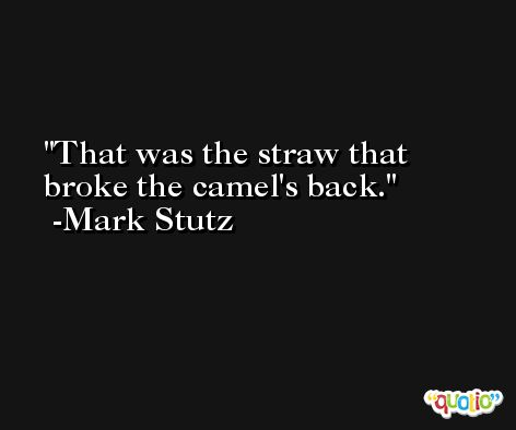 That was the straw that broke the camel's back. -Mark Stutz