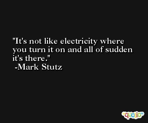 It's not like electricity where you turn it on and all of sudden it's there. -Mark Stutz