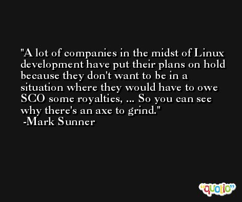 A lot of companies in the midst of Linux development have put their plans on hold because they don't want to be in a situation where they would have to owe SCO some royalties, ... So you can see why there's an axe to grind. -Mark Sunner