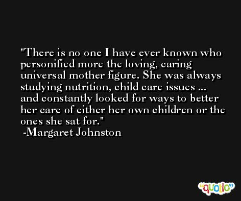 There is no one I have ever known who personified more the loving, caring universal mother figure. She was always studying nutrition, child care issues ... and constantly looked for ways to better her care of either her own children or the ones she sat for. -Margaret Johnston