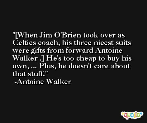 [When Jim O'Brien took over as Celtics coach, his three nicest suits were gifts from forward Antoine Walker .] He's too cheap to buy his own, ... Plus, he doesn't care about that stuff. -Antoine Walker