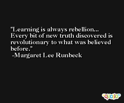 Learning is always rebellion... Every bit of new truth discovered is revolutionary to what was believed before. -Margaret Lee Runbeck