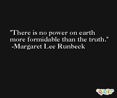 There is no power on earth more formidable than the truth. -Margaret Lee Runbeck