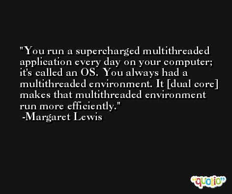 You run a supercharged multithreaded application every day on your computer; it's called an OS. You always had a multithreaded environment. It [dual core] makes that multithreaded environment run more efficiently. -Margaret Lewis