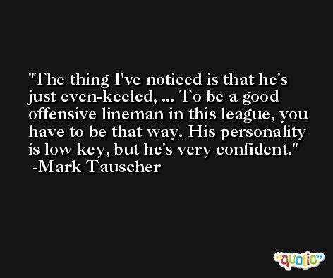 The thing I've noticed is that he's just even-keeled, ... To be a good offensive lineman in this league, you have to be that way. His personality is low key, but he's very confident. -Mark Tauscher