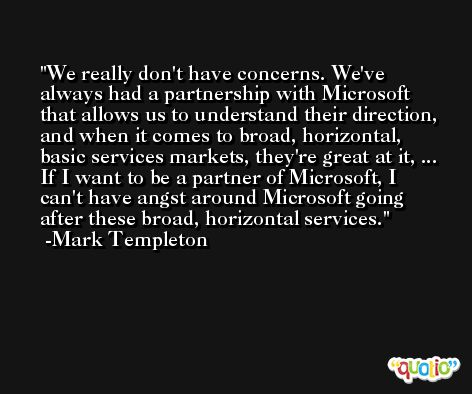 We really don't have concerns. We've always had a partnership with Microsoft that allows us to understand their direction, and when it comes to broad, horizontal, basic services markets, they're great at it, ... If I want to be a partner of Microsoft, I can't have angst around Microsoft going after these broad, horizontal services. -Mark Templeton