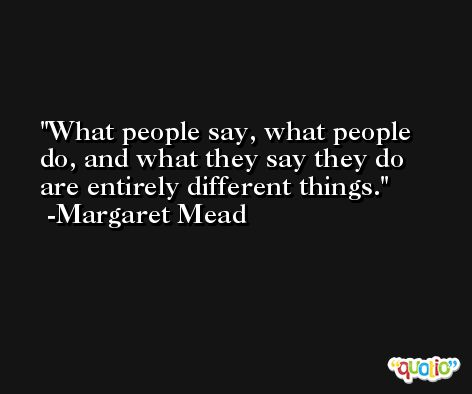 What people say, what people do, and what they say they do are entirely different things. -Margaret Mead