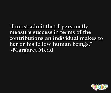 I must admit that I personally measure success in terms of the contributions an individual makes to her or his fellow human beings. -Margaret Mead