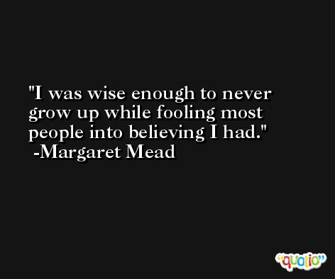 I was wise enough to never grow up while fooling most people into believing I had. -Margaret Mead