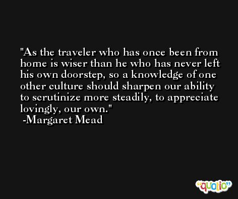 As the traveler who has once been from home is wiser than he who has never left his own doorstep, so a knowledge of one other culture should sharpen our ability to scrutinize more steadily, to appreciate lovingly, our own. -Margaret Mead